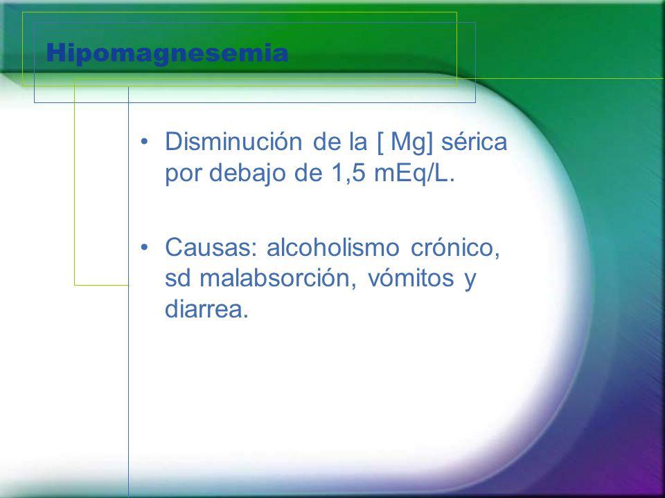 Hipomagnesemia Disminución de la [ Mg] sérica por debajo de 1,5 mEq/L.